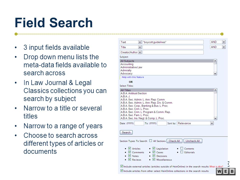 Field Search 3 input fields available Drop down menu lists the meta-data fields available to search across In Law Journal & Legal Classics collections you can search by subject Narrow to a title or several titles Narrow to a range of years Choose to search across different types of articles or documents