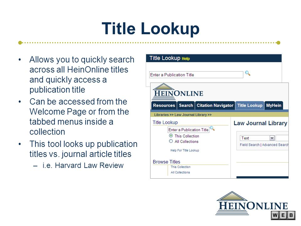 Title Lookup Allows you to quickly search across all HeinOnline titles and quickly access a publication title Can be accessed from the Welcome Page or from the tabbed menus inside a collection This tool looks up publication titles vs.
