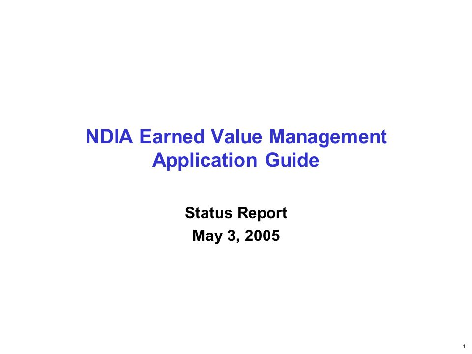 1 NDIA Earned Value Management Application Guide Status Report May 3, 2005