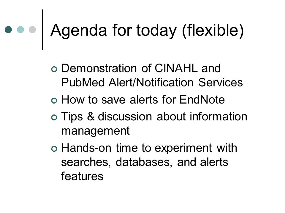 Agenda for today (flexible) Demonstration of CINAHL and PubMed Alert/Notification Services How to save alerts for EndNote Tips & discussion about info