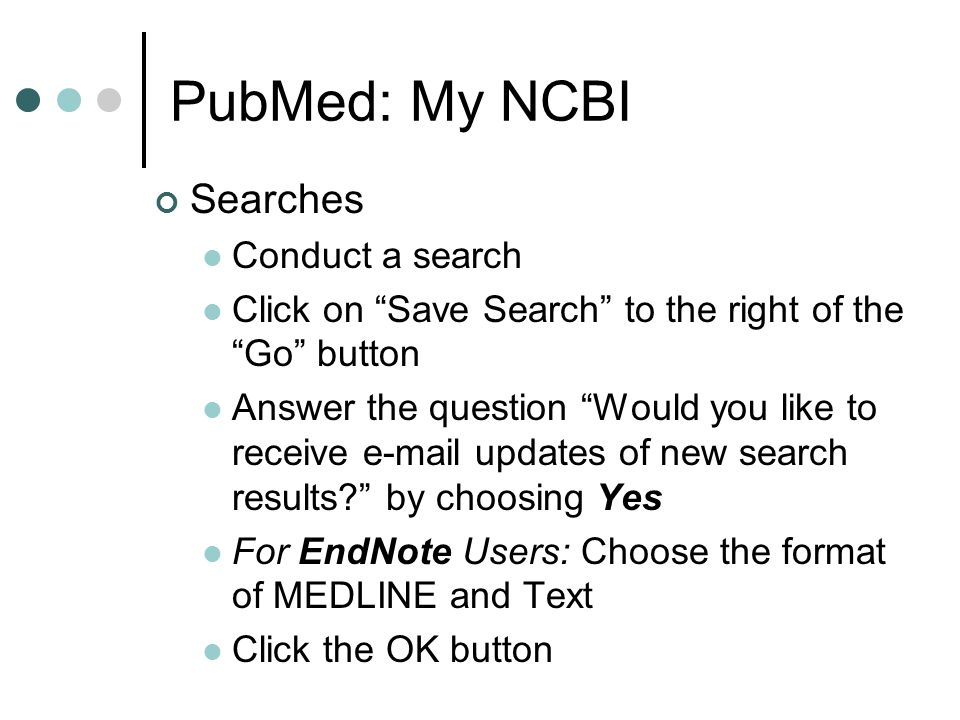 "PubMed: My NCBI Searches Conduct a search Click on ""Save Search"" to the right of the ""Go"" button Answer the question ""Would you like to receive e-mail"