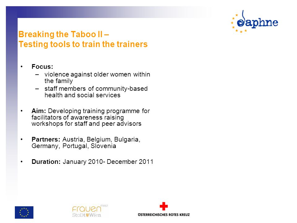 Breaking the Taboo II – Testing tools to train the trainers Focus: –violence against older women within the family –staff members of community-based health and social services Aim: Developing training programme for facilitators of awareness raising workshops for staff and peer advisors Partners: Austria, Belgium, Bulgaria, Germany, Portugal, Slovenia Duration: January 2010- December 2011