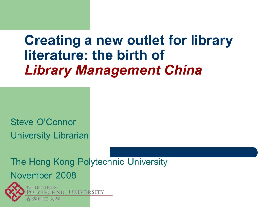 Creating a new outlet for library literature: the birth of Library Management China Steve O'Connor University Librarian The Hong Kong Polytechnic University November 2008
