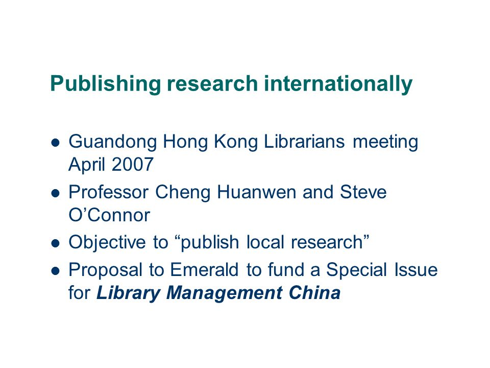 Publishing research internationally Guandong Hong Kong Librarians meeting April 2007 Professor Cheng Huanwen and Steve O'Connor Objective to publish local research Proposal to Emerald to fund a Special Issue for Library Management China
