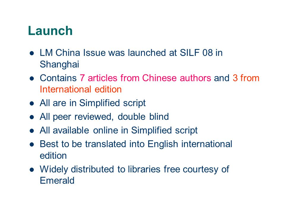 Launch LM China Issue was launched at SILF 08 in Shanghai Contains 7 articles from Chinese authors and 3 from International edition All are in Simplified script All peer reviewed, double blind All available online in Simplified script Best to be translated into English international edition Widely distributed to libraries free courtesy of Emerald