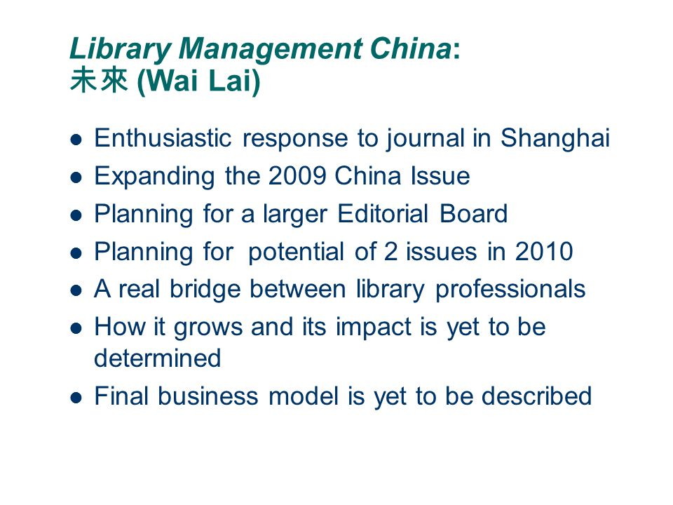 Library Management China: 未來 (Wai Lai) Enthusiastic response to journal in Shanghai Expanding the 2009 China Issue Planning for a larger Editorial Board Planning for potential of 2 issues in 2010 A real bridge between library professionals How it grows and its impact is yet to be determined Final business model is yet to be described