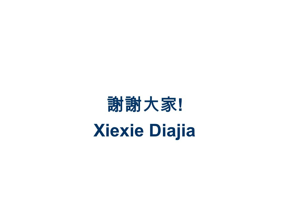 謝謝大家 ! Xiexie Diajia