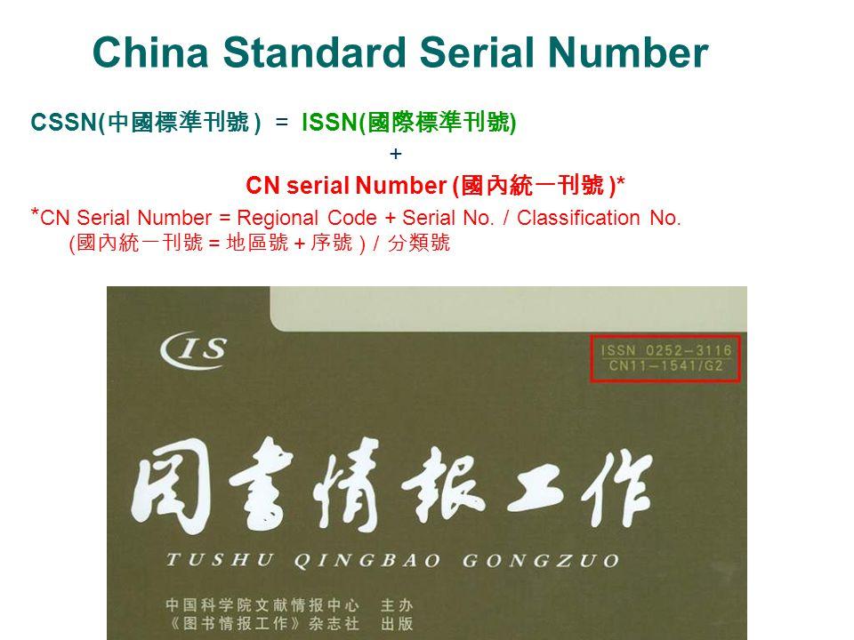China Standard Serial Number CSSN( 中國標準刊號 ) = ISSN( 國際標準刊號 ) + CN serial Number ( 國內統一刊號 )* * CN Serial Number = Regional Code + Serial No. / Classifi