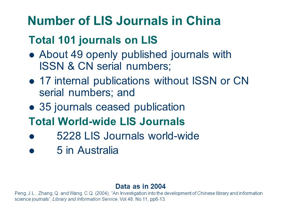 Number of LIS Journals in China Total 101 journals on LIS About 49 openly published journals with ISSN & CN serial numbers; 17 internal publications without ISSN or CN serial numbers; and 35 journals ceased publication Total World-wide LIS Journals 5228 LIS Journals world-wide 5 in Australia Data as in 2004 Peng, J.L., Zhang, Q.