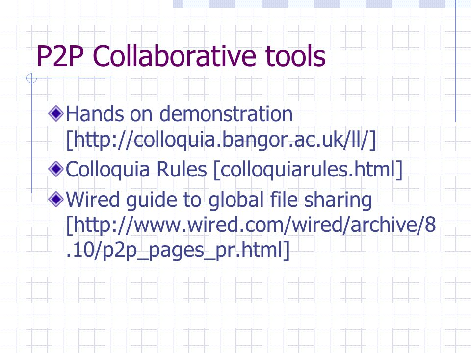 P2P Collaborative tools Hands on demonstration [http://colloquia.bangor.ac.uk/ll/] Colloquia Rules [colloquiarules.html] Wired guide to global file sh