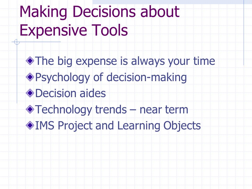 Making Decisions about Expensive Tools The big expense is always your time Psychology of decision-making Decision aides Technology trends – near term