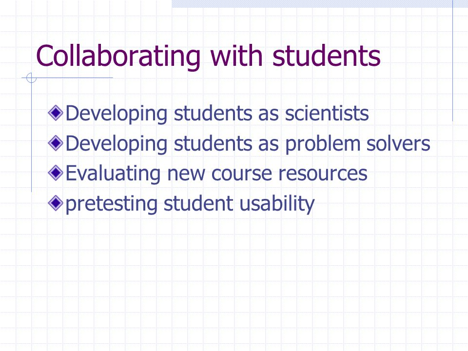 Collaborating with students Developing students as scientists Developing students as problem solvers Evaluating new course resources pretesting studen