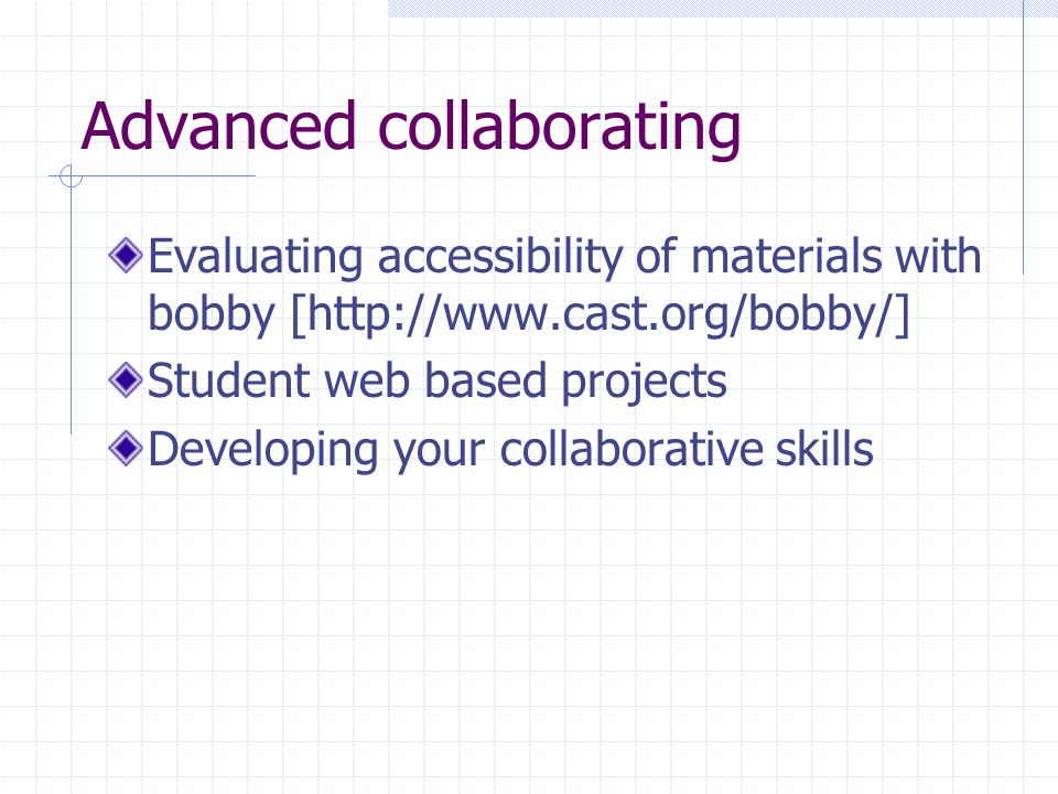 Advanced collaborating Evaluating accessibility of materials with bobby [http://www.cast.org/bobby/] Student web based projects Developing your collab