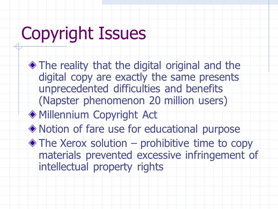 Copyright Issues The reality that the digital original and the digital copy are exactly the same presents unprecedented difficulties and benefits (Nap