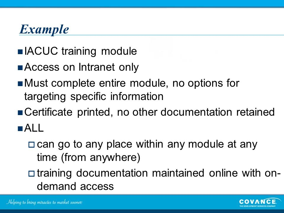 Example IACUC training module Access on Intranet only Must complete entire module, no options for targeting specific information Certificate printed, no other documentation retained ALL  can go to any place within any module at any time (from anywhere)  training documentation maintained online with on- demand access