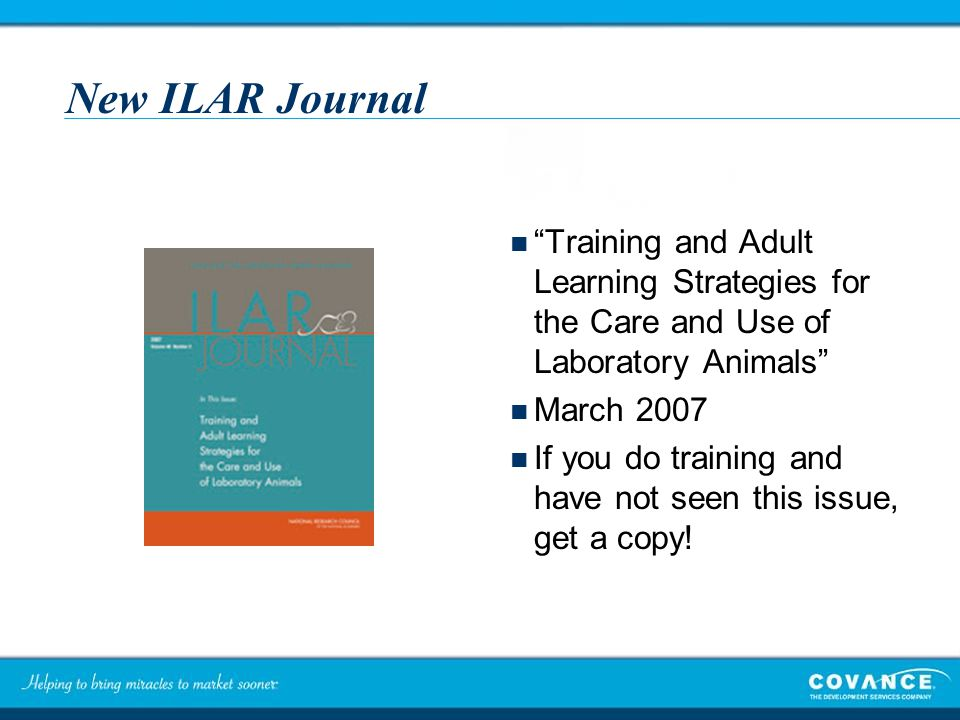 New ILAR Journal Training and Adult Learning Strategies for the Care and Use of Laboratory Animals March 2007 If you do training and have not seen this issue, get a copy!