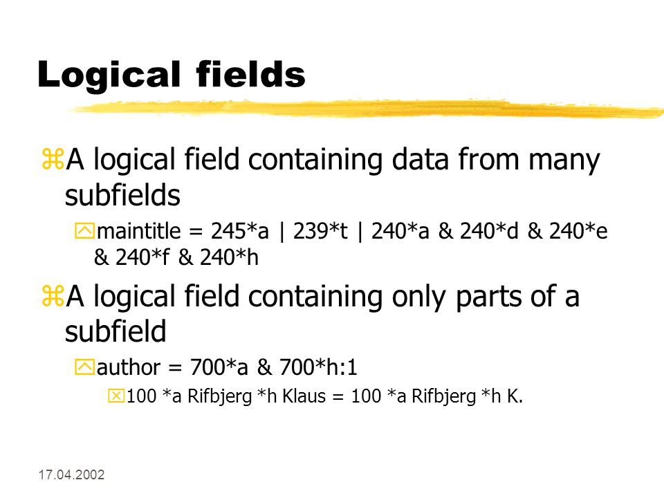 17.04.2002 Logical fields zA logical field containing data from many subfields ymaintitle = 245*a | 239*t | 240*a & 240*d & 240*e & 240*f & 240*h zA logical field containing only parts of a subfield yauthor = 700*a & 700*h:1 x100 *a Rifbjerg *h Klaus = 100 *a Rifbjerg *h K.
