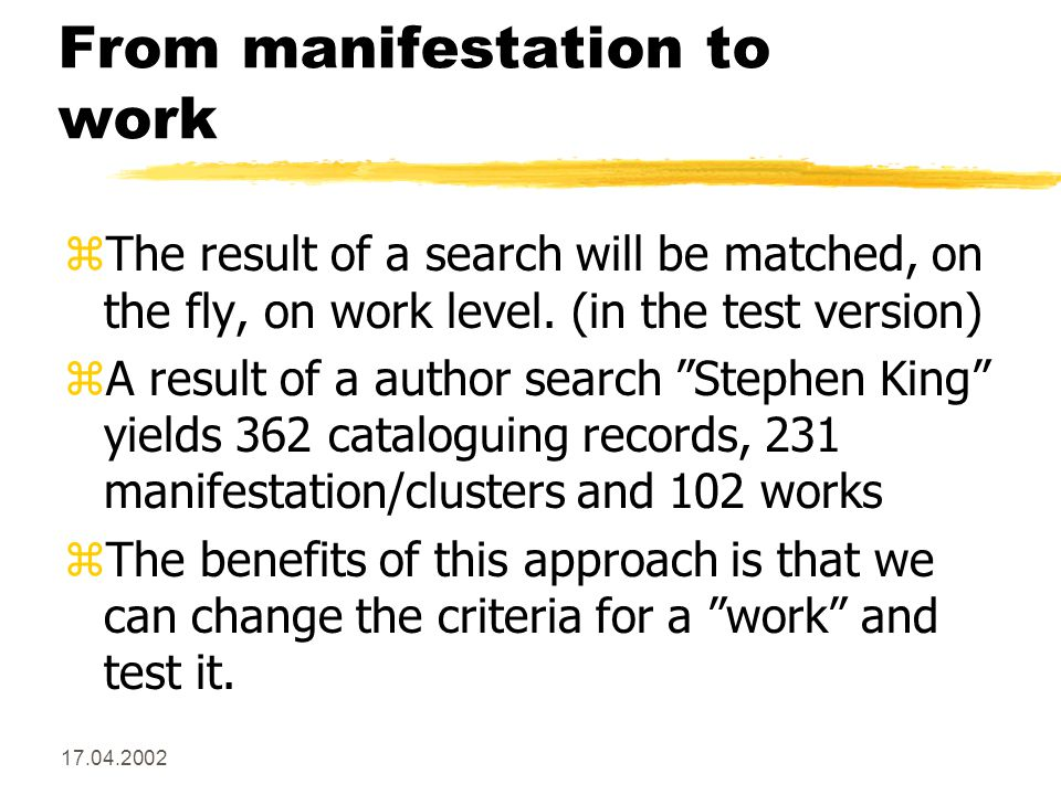 17.04.2002 From manifestation to work zThe result of a search will be matched, on the fly, on work level.