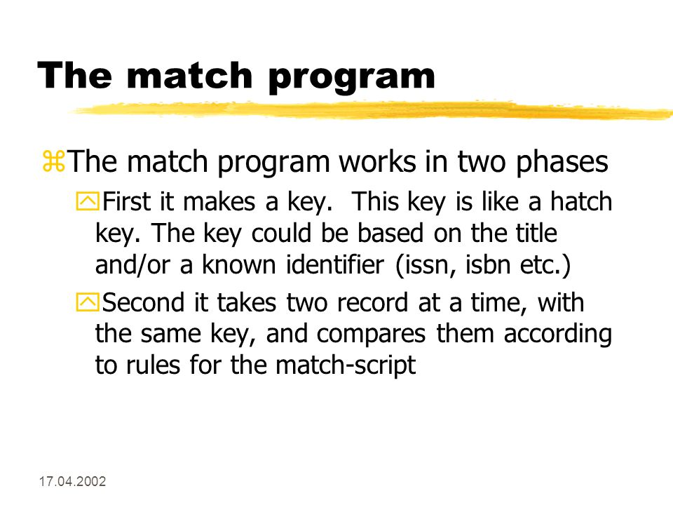 17.04.2002 The match program zThe match program works in two phases yFirst it makes a key.