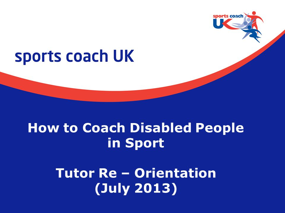 How to Coach Disabled People in Sport Tutor Re – Orientation (July 2013)