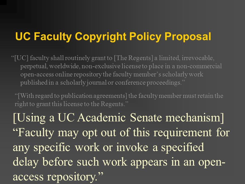 UC Faculty Copyright Policy Proposal Endorsed by Academic senate May 10, 2006 Presidential working group convened October 2006 Official policy change to be proposed & discussed Spring 2007 [Policy could take effect Fall 2007]