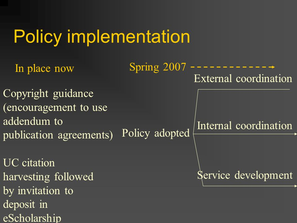 Policy implementation possibilities External coordination UC addendum to publication agreements Bi-lateral push-pull of content to PubMed, et al Internal coordination Mechanize (and track?) the opt-outs Promote/market the policy Align w/ other stakeholders policies & procedures Contracts and grants Research officers .