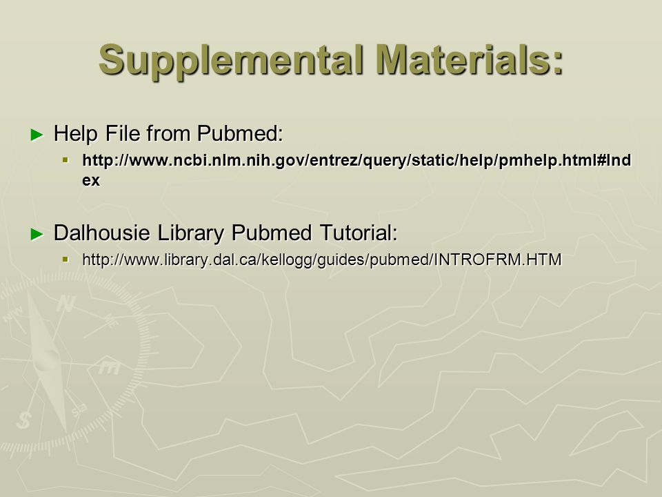 Supplemental Materials: ► Help File from Pubmed:  http://www.ncbi.nlm.nih.gov/entrez/query/static/help/pmhelp.html#Ind ex ► Dalhousie Library Pubmed Tutorial:  http://www.library.dal.ca/kellogg/guides/pubmed/INTROFRM.HTM