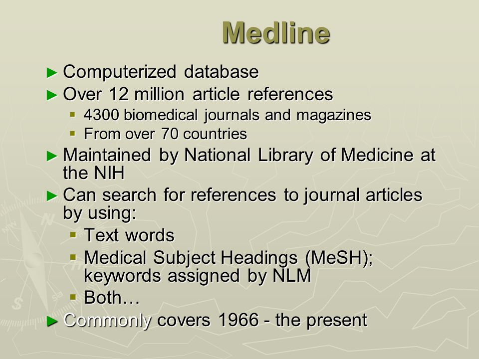 Medline ► Computerized database ► Over 12 million article references  4300 biomedical journals and magazines  From over 70 countries ► Maintained by National Library of Medicine at the NIH ► Can search for references to journal articles by using:  Text words  Medical Subject Headings (MeSH); keywords assigned by NLM  Both… ► Commonly covers 1966 - the present