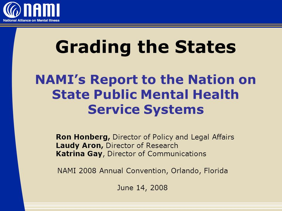 Grading the States NAMI's Report to the Nation on State Public Mental Health Service Systems Ron Honberg, Director of Policy and Legal Affairs Laudy Aron, Director of Research Katrina Gay, Director of Communications NAMI 2008 Annual Convention, Orlando, Florida June 14, 2008
