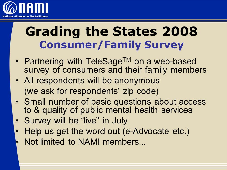 Grading the States 2008 Consumer/Family Survey Partnering with TeleSage TM on a web-based survey of consumers and their family members All respondents will be anonymous (we ask for respondents' zip code) Small number of basic questions about access to & quality of public mental health services Survey will be live in July Help us get the word out (e-Advocate etc.) Not limited to NAMI members...