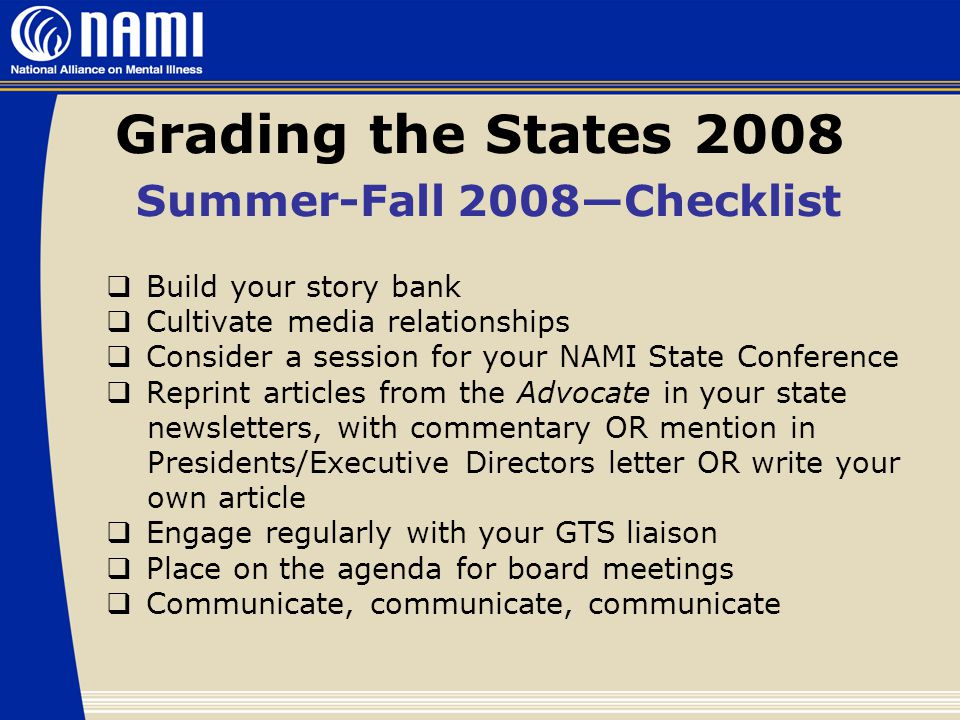 Grading the States 2008 Summer-Fall 2008—Checklist  Build your story bank  Cultivate media relationships  Consider a session for your NAMI State Conference  Reprint articles from the Advocate in your state newsletters, with commentary OR mention in Presidents/Executive Directors letter OR write your own article  Engage regularly with your GTS liaison  Place on the agenda for board meetings  Communicate, communicate, communicate