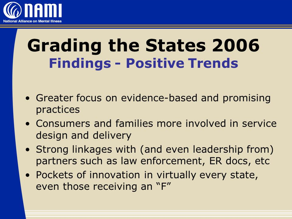 Grading the States 2006 Findings - Positive Trends Greater focus on evidence-based and promising practices Consumers and families more involved in service design and delivery Strong linkages with (and even leadership from) partners such as law enforcement, ER docs, etc Pockets of innovation in virtually every state, even those receiving an F