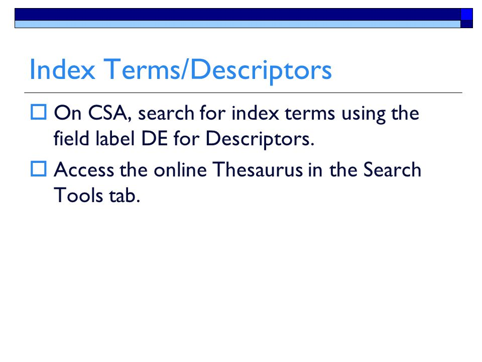 Index Terms/Descriptors  On CSA, search for index terms using the field label DE for Descriptors.  Access the online Thesaurus in the Search Tools t