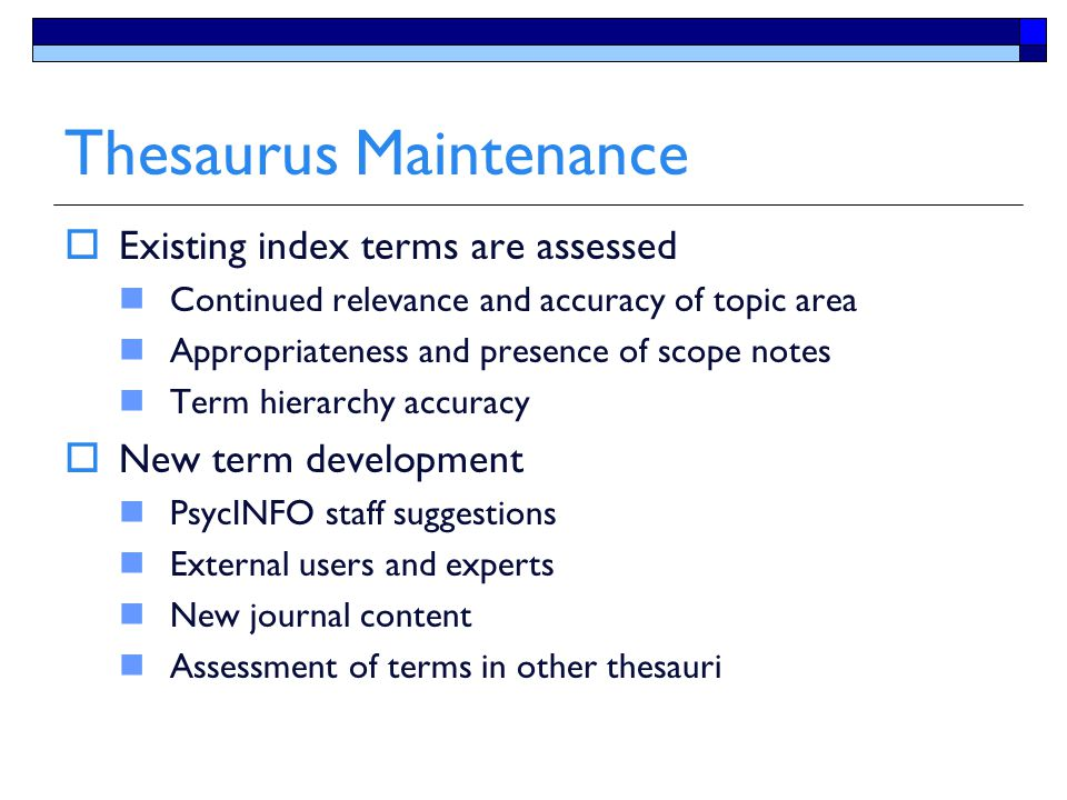 Thesaurus Maintenance  Existing index terms are assessed Continued relevance and accuracy of topic area Appropriateness and presence of scope notes T