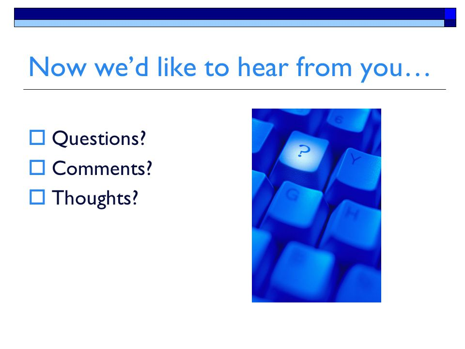 Now we'd like to hear from you…  Questions?  Comments?  Thoughts?