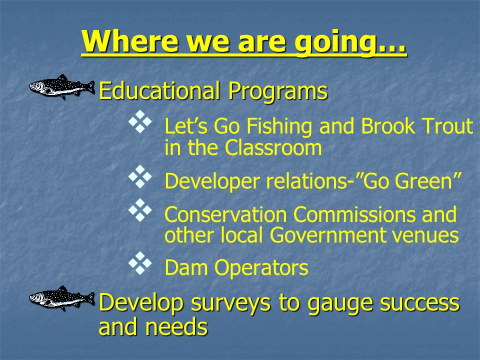 Where we are going… Educational Programs   Let's Go Fishing and Brook Trout in the Classroom   Developer relations- Go Green   Conservation Commissions and other local Government venues   Dam Operators Develop surveys to gauge success and needs
