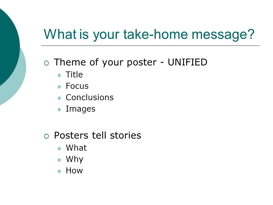 What is your take-home message?  Theme of your poster - UNIFIED Title Focus Conclusions Images  Posters tell stories What Why How