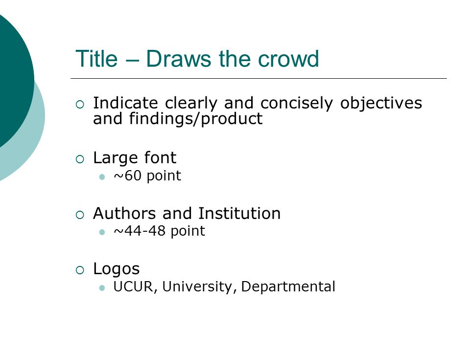 Title – Draws the crowd  Indicate clearly and concisely objectives and findings/product  Large font ~60 point  Authors and Institution ~44-48 point