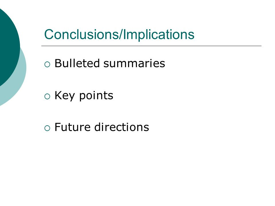 Conclusions/Implications  Bulleted summaries  Key points  Future directions