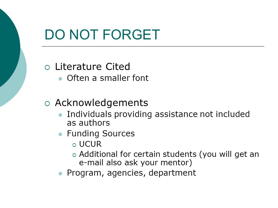 DO NOT FORGET  Literature Cited Often a smaller font  Acknowledgements Individuals providing assistance not included as authors Funding Sources  UC