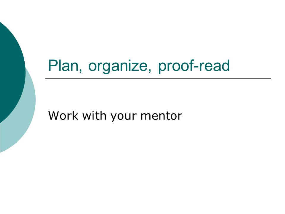 Plan, organize, proof-read Work with your mentor
