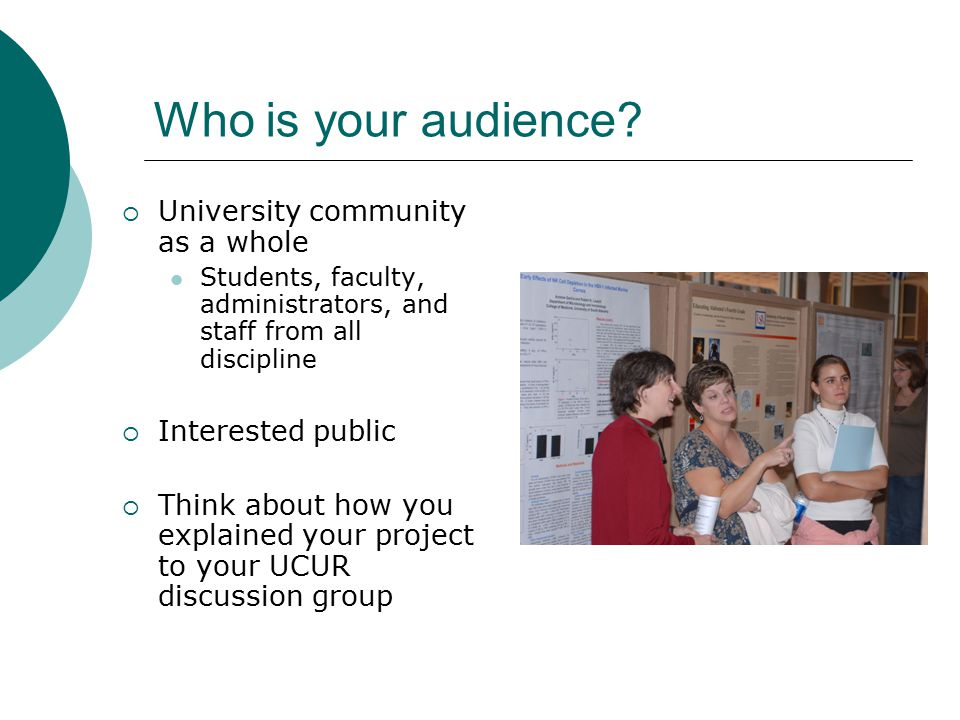 Who is your audience?  University community as a whole Students, faculty, administrators, and staff from all discipline  Interested public  Think a