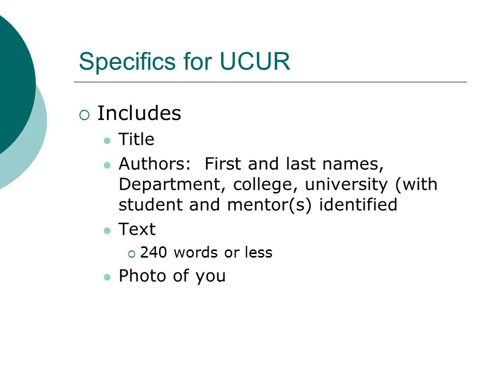 Specifics for UCUR  Includes Title Authors: First and last names, Department, college, university (with student and mentor(s) identified Text  240 w