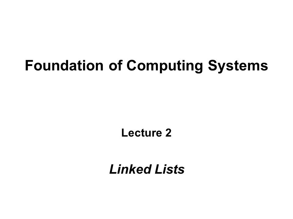 Foundation of Computing Systems Lecture 2 Linked Lists