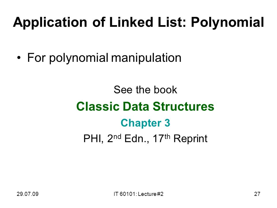 29.07.09IT 60101: Lecture #227 Application of Linked List: Polynomial For polynomial manipulation See the book Classic Data Structures Chapter 3 PHI, 2 nd Edn., 17 th Reprint