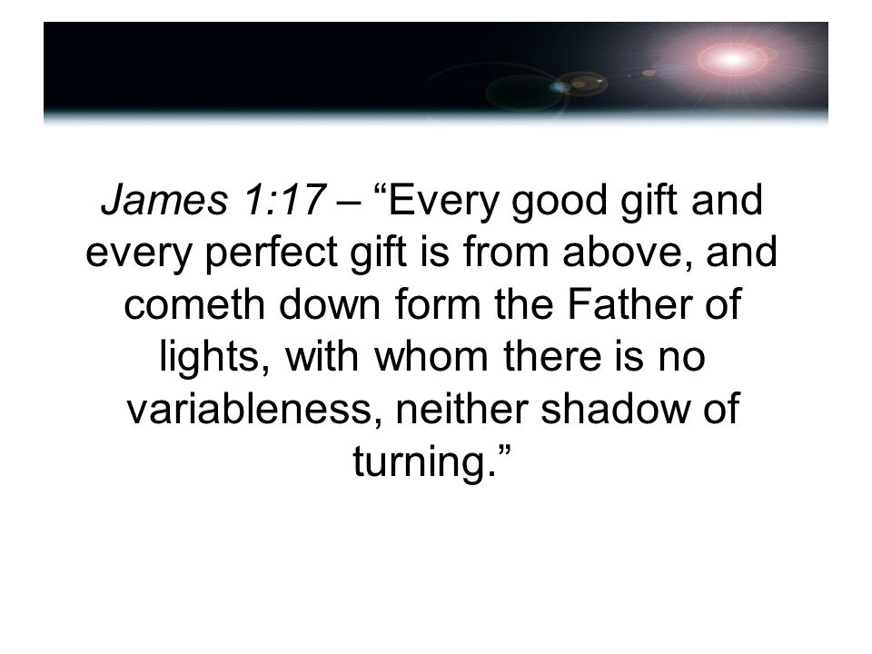 James 1:17 – Every good gift and every perfect gift is from above, and cometh down form the Father of lights, with whom there is no variableness, neither shadow of turning.
