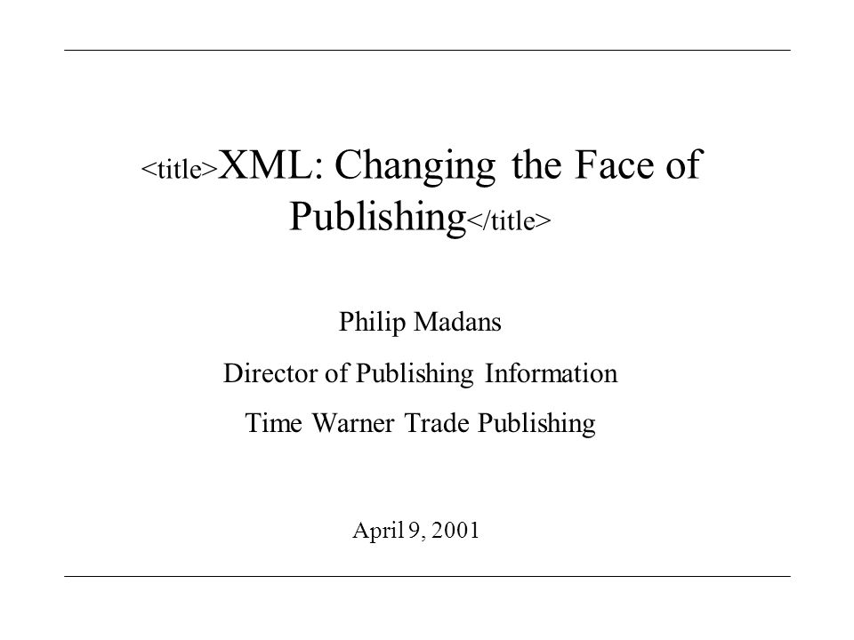 XML: Changing the Face of Publishing Philip Madans Director of Publishing Information Time Warner Trade Publishing April 9, 2001