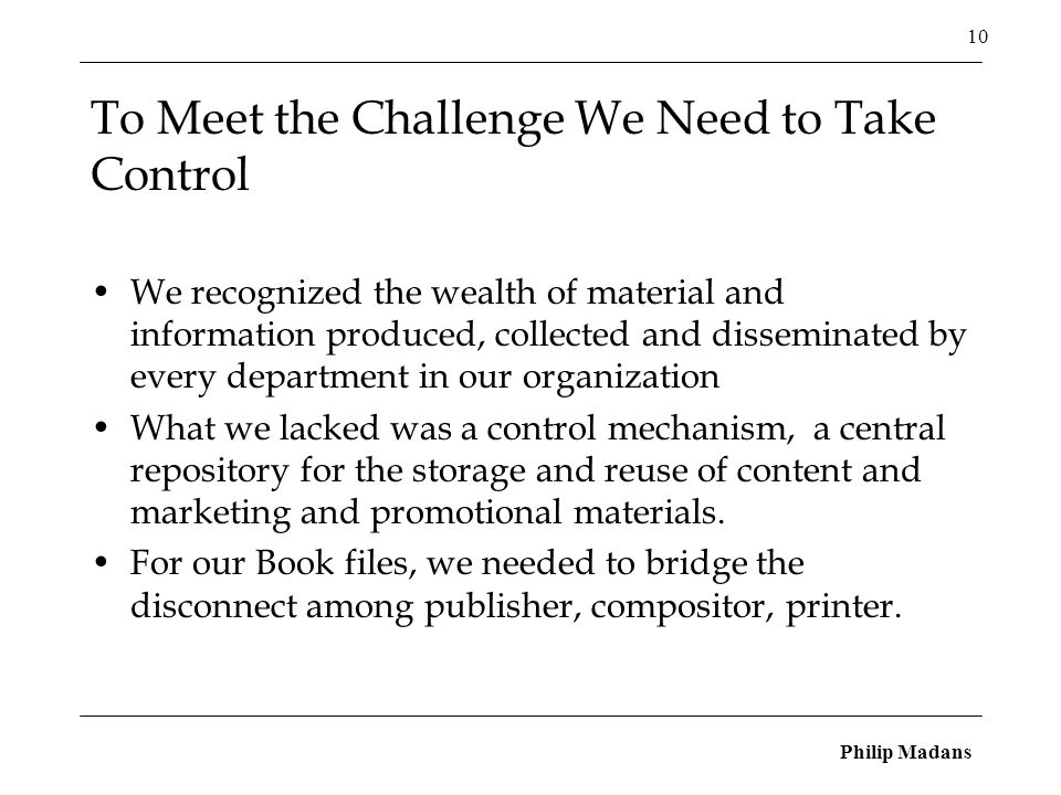 Philip Madans 10 To Meet the Challenge We Need to Take Control We recognized the wealth of material and information produced, collected and disseminated by every department in our organization What we lacked was a control mechanism, a central repository for the storage and reuse of content and marketing and promotional materials.
