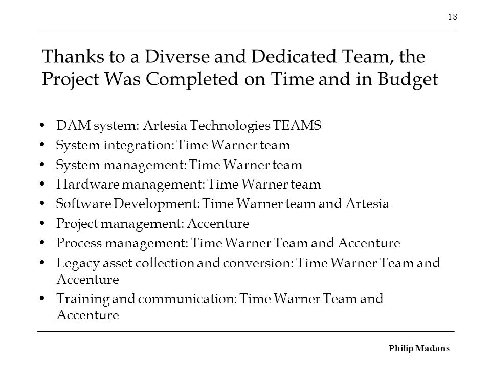 Philip Madans 18 Thanks to a Diverse and Dedicated Team, the Project Was Completed on Time and in Budget DAM system: Artesia Technologies TEAMS System integration: Time Warner team System management: Time Warner team Hardware management: Time Warner team Software Development: Time Warner team and Artesia Project management: Accenture Process management: Time Warner Team and Accenture Legacy asset collection and conversion: Time Warner Team and Accenture Training and communication: Time Warner Team and Accenture