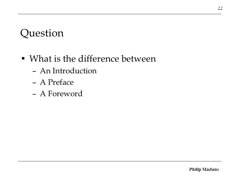 Philip Madans 22 Question What is the difference between –An Introduction –A Preface –A Foreword